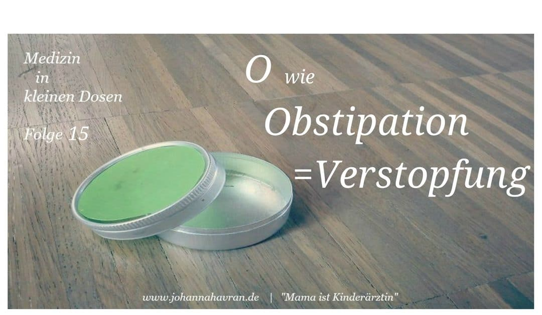 O wie Obstipation (=Verstopfung)